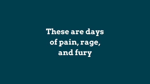 these are the days of pain, rage and fury.